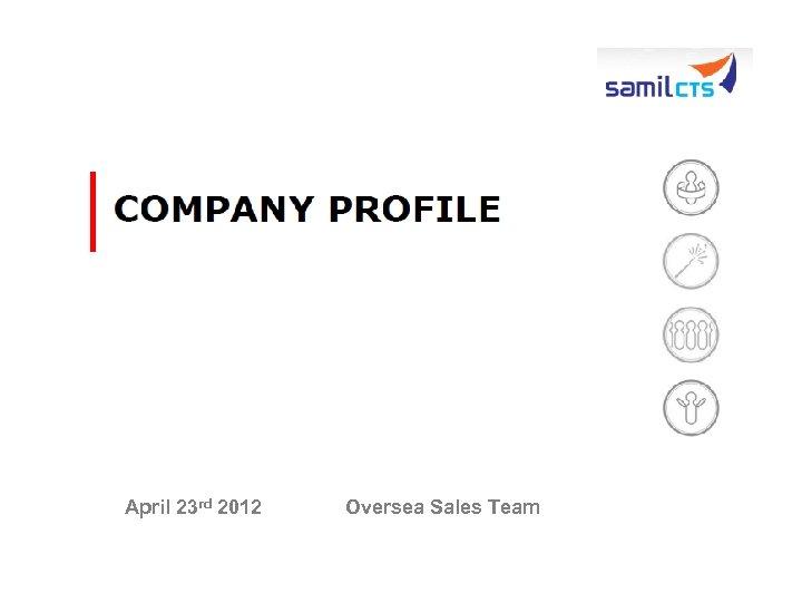 April 23 rd 2012 Oversea Sales Team