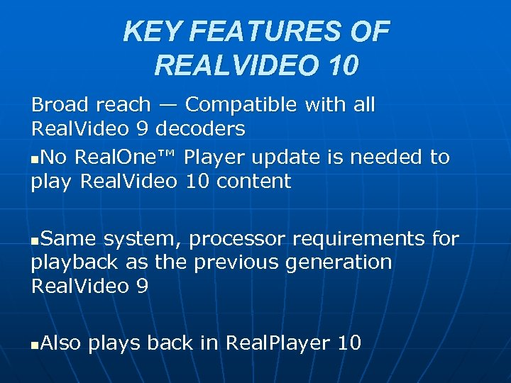 KEY FEATURES OF REALVIDEO 10 Broad reach — Compatible with all Real. Video 9