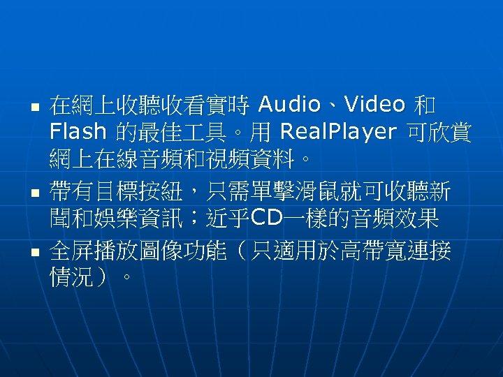 n n n 在網上收聽收看實時 Audio、Video 和 Flash 的最佳 具。用 Real. Player 可欣賞 網上在線音頻和視頻資料。 帶有目標按紐,只需單擊滑鼠就可收聽新