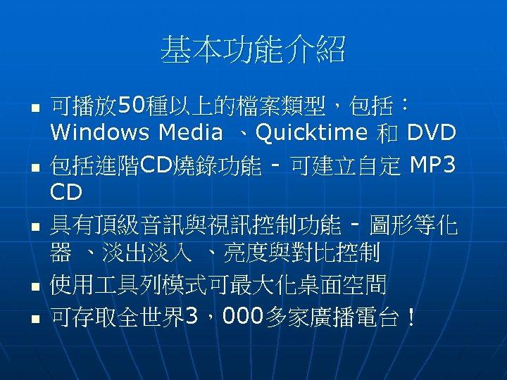基本功能介紹 n n n 可播放 50種以上的檔案類型,包括: Windows Media 、Quicktime 和 DVD 包括進階CD燒錄功能 - 可建立自定