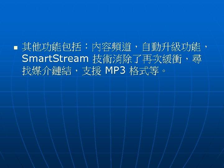n 其他功能包括:內容頻道,自動升級功能, Smart. Stream 技術消除了再次緩衝,尋 找媒介鏈結,支援 MP 3 格式等。