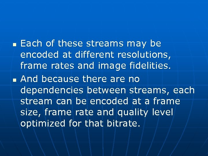 n n Each of these streams may be encoded at different resolutions, frame rates