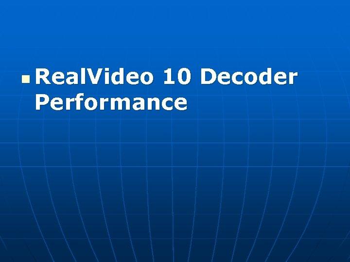 n Real. Video 10 Decoder Performance