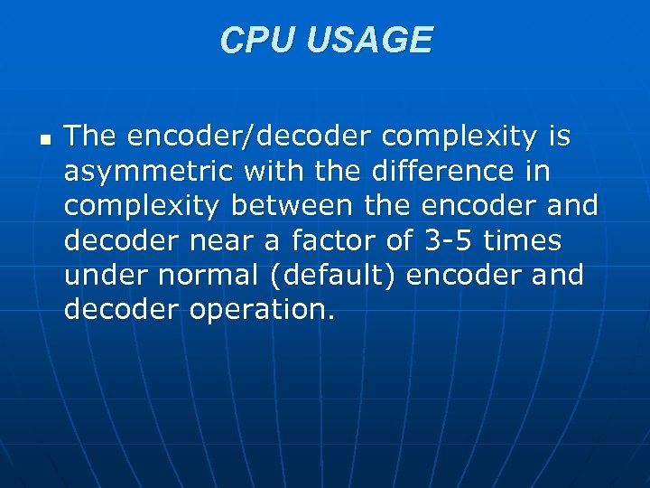 CPU USAGE n The encoder/decoder complexity is asymmetric with the difference in complexity between