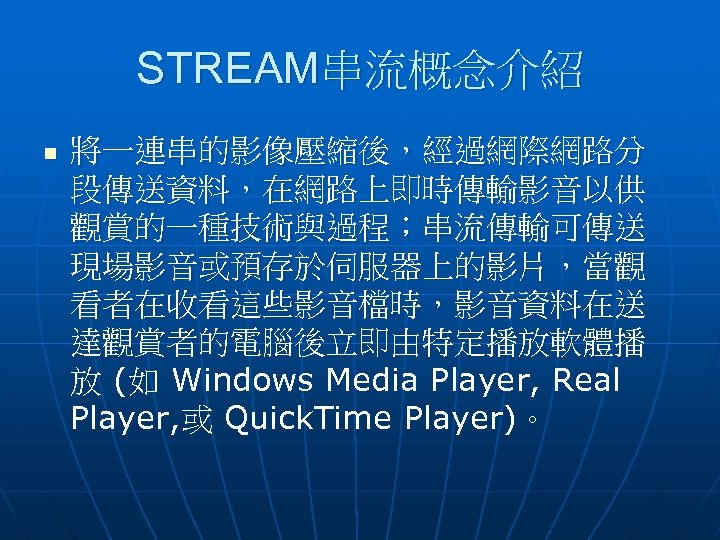 STREAM串流概念介紹 n 將一連串的影像壓縮後,經過網際網路分 段傳送資料,在網路上即時傳輸影音以供 觀賞的一種技術與過程;串流傳輸可傳送 現場影音或預存於伺服器上的影片,當觀 看者在收看這些影音檔時,影音資料在送 達觀賞者的電腦後立即由特定播放軟體播 放 (如 Windows Media Player, Real