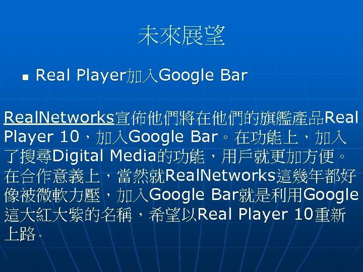 未來展望 n Real Player加入Google Bar Real. Networks宣佈他們將在他們的旗艦產品Real Player 10,加入Google Bar。在功能上,加入 了搜尋Digital Media的功能,用戶就更加方便。 在合作意義上,當然就Real. Networks這幾年都好
