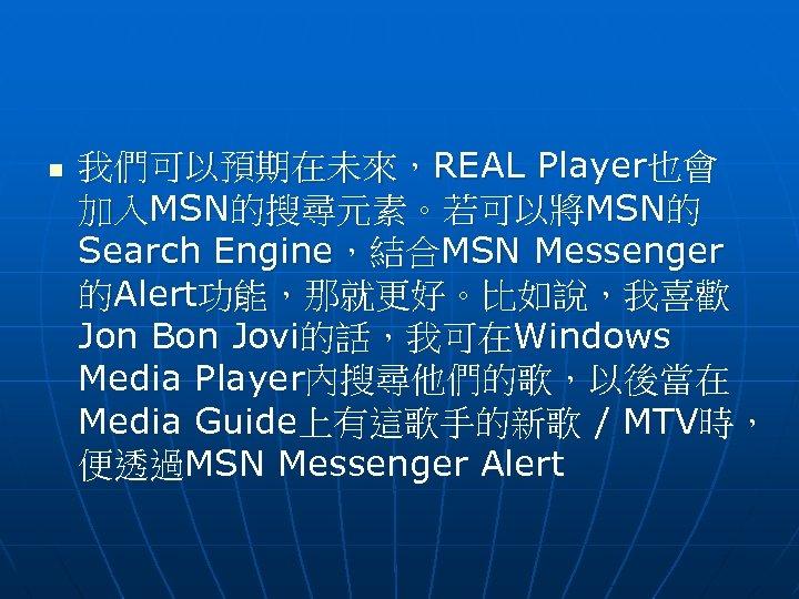 n 我們可以預期在未來,REAL Player也會 加入MSN的搜尋元素。若可以將MSN的 Search Engine,結合MSN Messenger 的Alert功能,那就更好。比如說,我喜歡 Jon Bon Jovi的話,我可在Windows Media Player內搜尋他們的歌,以後當在 Media