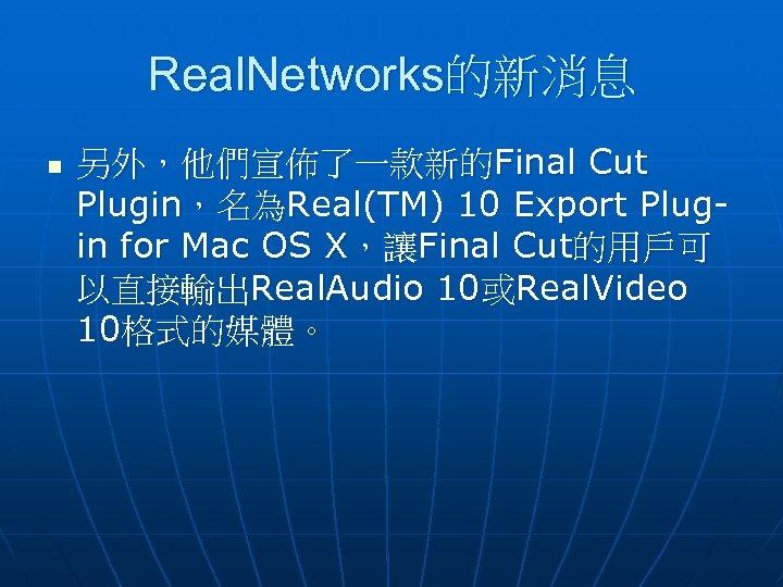 Real. Networks的新消息 n 另外,他們宣佈了一款新的Final Cut Plugin,名為Real(TM) 10 Export Plugin for Mac OS X,讓Final Cut的用戶可