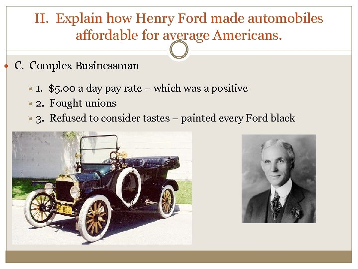 II. Explain how Henry Ford made automobiles affordable for average Americans. C. Complex Businessman