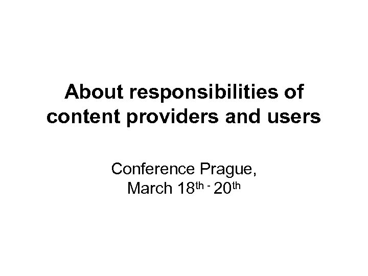 About responsibilities of content providers and users Conference Prague, March 18 th - 20