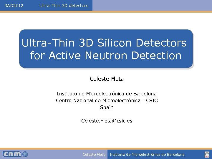 RAD 2012 Ultra-Thin 3 D detectors Ultra-Thin 3 D Silicon Detectors for Active Neutron