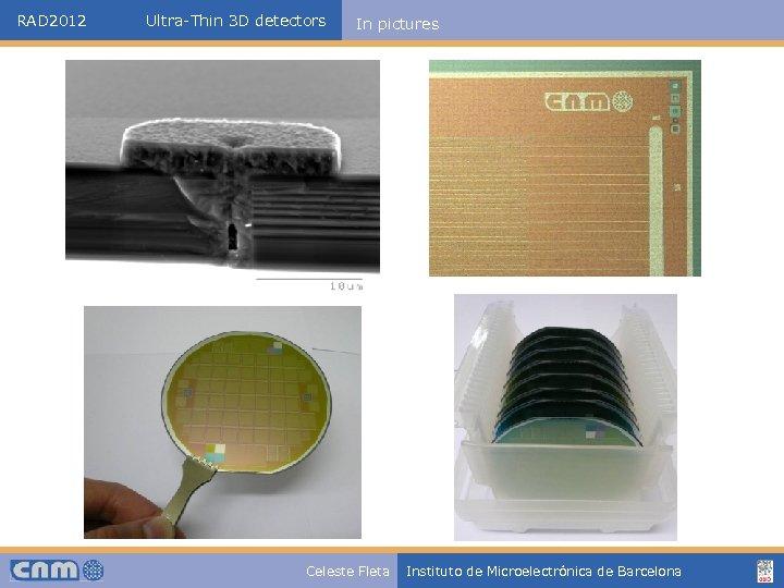 RAD 2012 Ultra-Thin 3 D detectors In pictures Celeste Fleta Instituto de Microelectrónica de