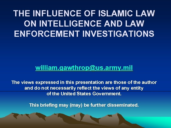 THE INFLUENCE OF ISLAMIC LAW ON INTELLIGENCE AND LAW ENFORCEMENT INVESTIGATIONS william. gawthrop@us. army.