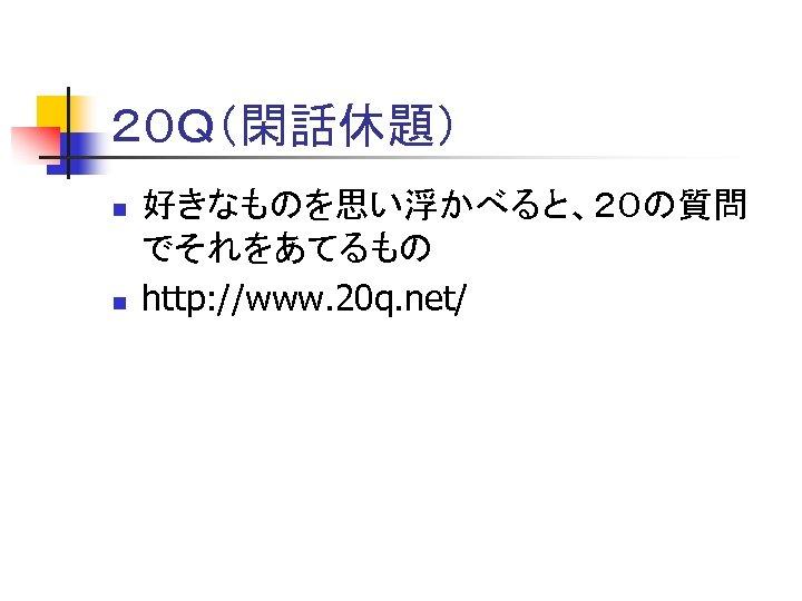 20Q(閑話休題) n n 好きなものを思い浮かべると、20の質問 でそれをあてるもの http: //www. 20 q. net/