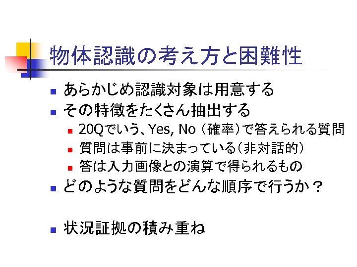 物体認識の考え方と困難性 n n あらかじめ認識対象は用意する その特徴をたくさん抽出する n n n 20 Qでいう、Yes, No (確率)で答えられる質問 質問は事前に決まっている(非対話的) 答は入力画像との演算で得られるもの