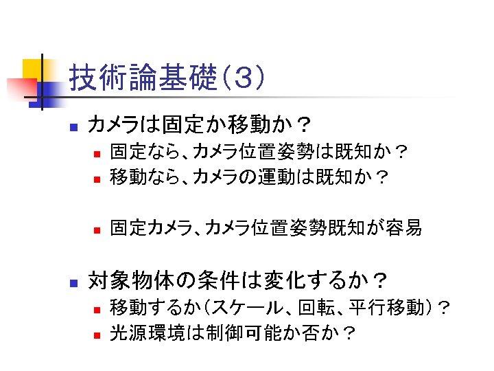 技術論基礎(3) n カメラは固定か移動か? n 固定なら、カメラ位置姿勢は既知か? 移動なら、カメラの運動は既知か? n 固定カメラ、カメラ位置姿勢既知が容易 n n 対象物体の条件は変化するか? n n 移動するか(スケール、回転、平行移動)?