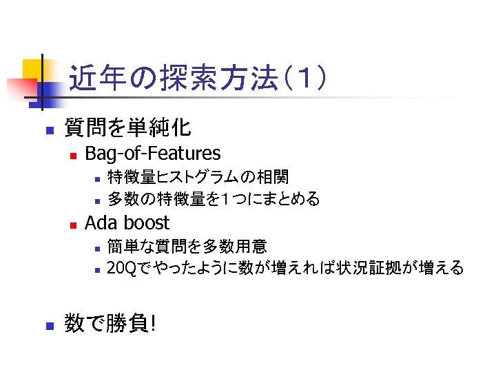 近年の探索方法(1) n 質問を単純化 n Bag-of-Features n n n Ada boost n n n 特徴量ヒストグラムの相関