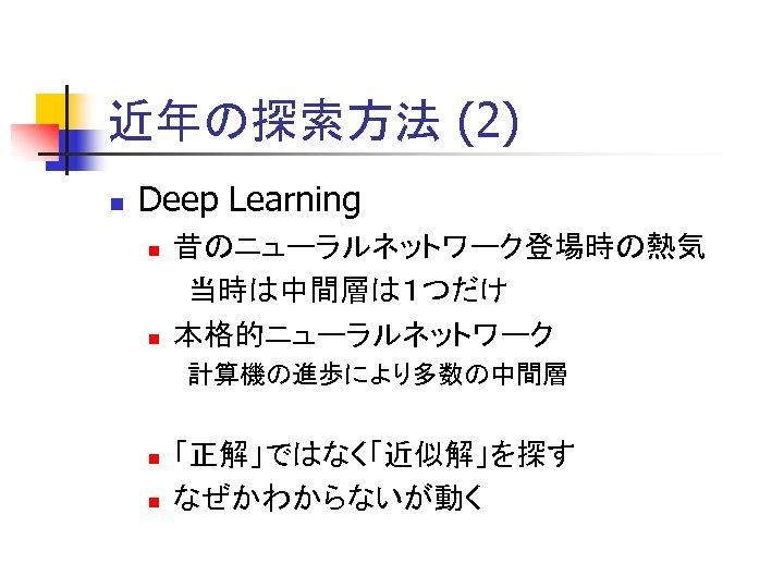 近年の探索方法 (2) n Deep Learning n n 昔のニューラルネットワーク登場時の熱気 当時は中間層は1つだけ 本格的ニューラルネットワーク 計算機の進歩により多数の中間層 n n 「正解」ではなく「近似解」を探す