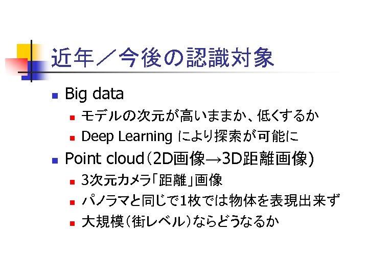 近年/今後の認識対象 n Big data n n n モデルの次元が高いままか、低くするか Deep Learning により探索が可能に Point cloud(2 D画像→