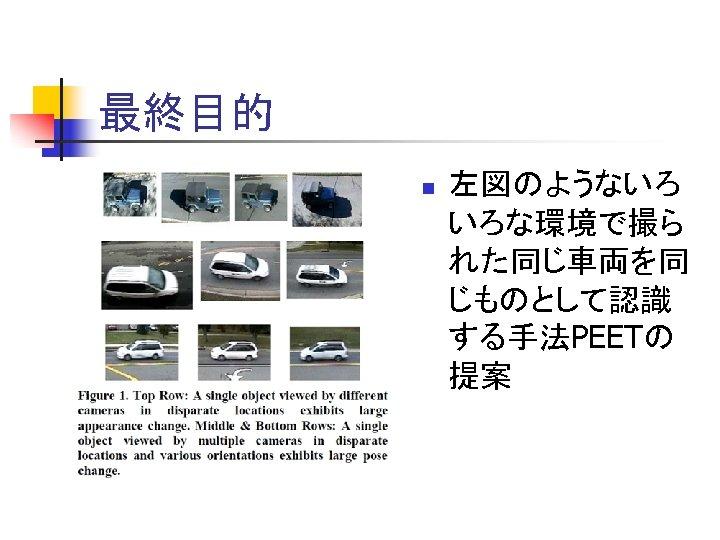 最終目的 n 左図のようないろ いろな環境で撮ら れた同じ車両を同 じものとして認識 する手法PEETの 提案