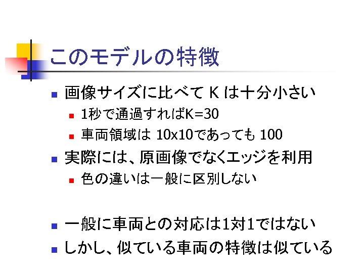 このモデルの特徴 n 画像サイズに比べて K は十分小さい n n n 実際には、原画像でなくエッジを利用 n n n 1秒で通過すればK=30 車両領域は