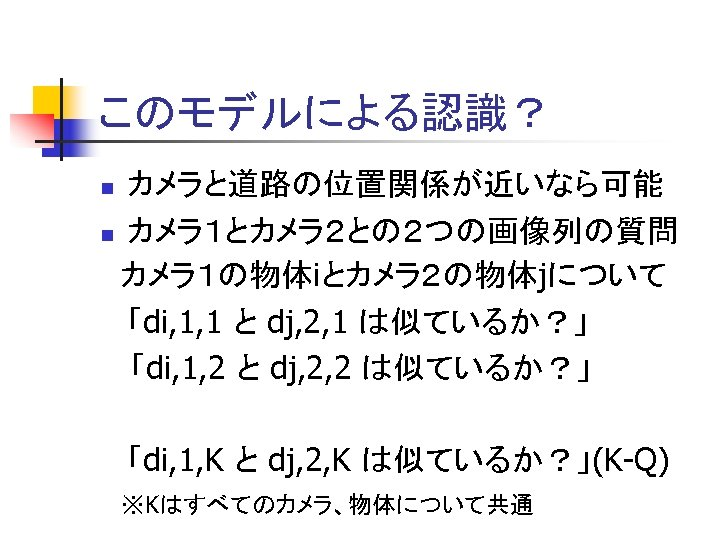 このモデルによる認識? カメラと道路の位置関係が近いなら可能 n カメラ1とカメラ2との2つの画像列の質問 カメラ1の物体iとカメラ2の物体jについて 「di, 1, 1 と dj, 2, 1 は似ているか?」 「di,