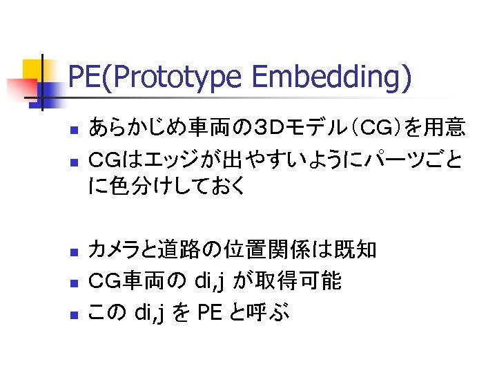 PE(Prototype Embedding) n n n あらかじめ車両の3Dモデル(CG)を用意 CGはエッジが出やすいようにパーツごと に色分けしておく カメラと道路の位置関係は既知 CG車両の di, j が取得可能 この
