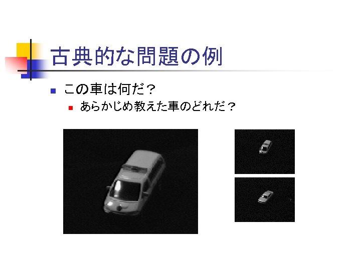 古典的な問題の例 n この車は何だ? n あらかじめ教えた車のどれだ?