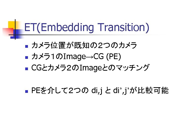 ET(Embedding Transition) n カメラ位置が既知の2つのカメラ カメラ1のImage→CG (PE) CGとカメラ2のImageとのマッチング n PEを介して2つの di, j と di', j'が比較可能