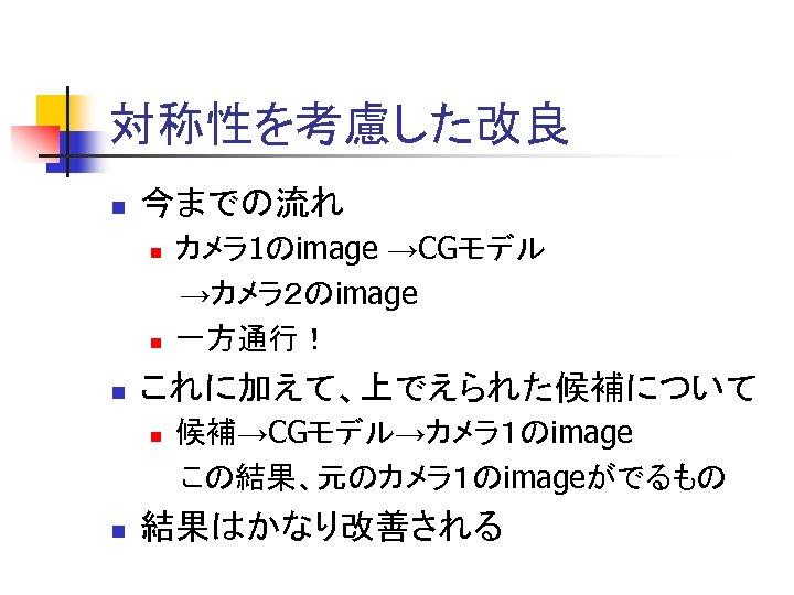 対称性を考慮した改良 n 今までの流れ n n n これに加えて、上でえられた候補について n n カメラ 1のimage →CGモデル →カメラ2のimage 一方通行!