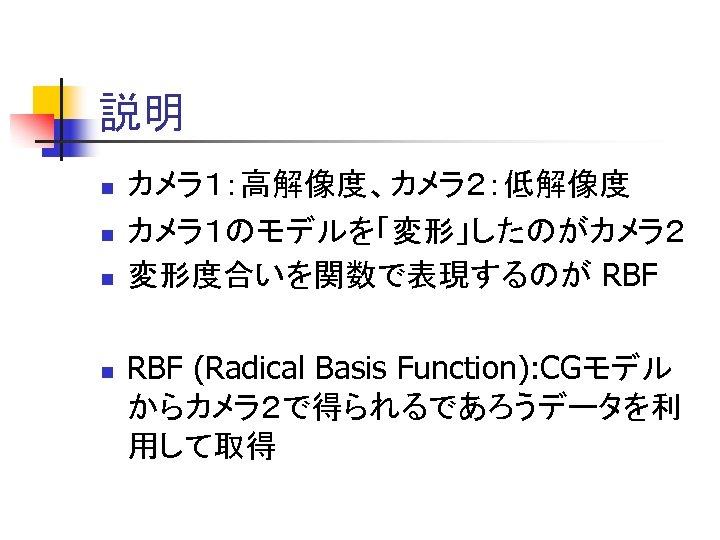 説明 n n カメラ1:高解像度、カメラ2:低解像度 カメラ1のモデルを「変形」したのがカメラ2 変形度合いを関数で表現するのが RBF (Radical Basis Function): CGモデル からカメラ2で得られるであろうデータを利 用して取得