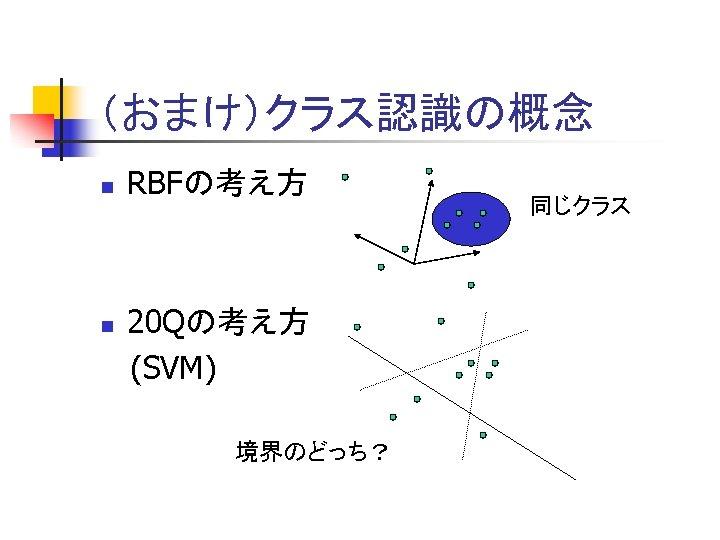 (おまけ)クラス認識の概念 n n RBFの考え方 20 Qの考え方 (SVM) 境界のどっち? 同じクラス