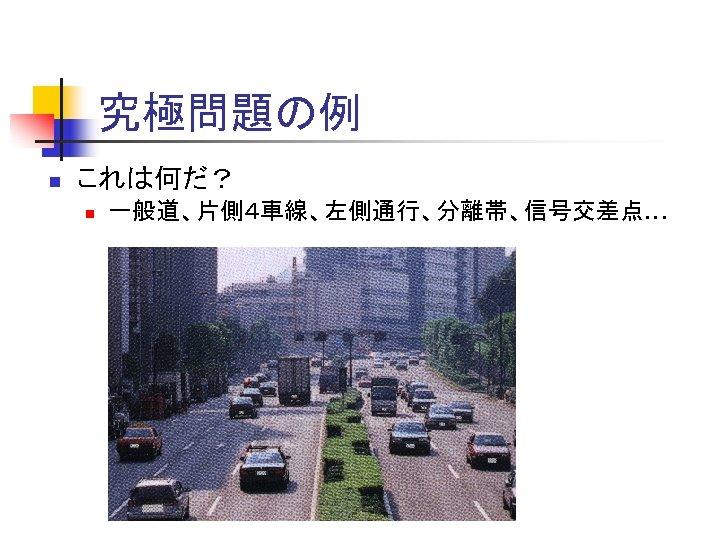 究極問題の例 n これは何だ? n 一般道、片側4車線、左側通行、分離帯、信号交差点…