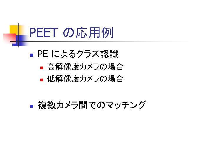 PEET の応用例 n PE によるクラス認識 n n n 高解像度カメラの場合 低解像度カメラの場合 複数カメラ間でのマッチング