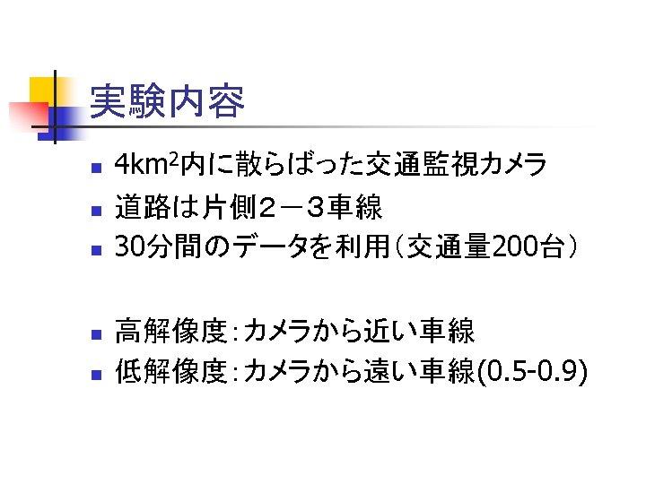 実験内容 n n n 4 km 2内に散らばった交通監視カメラ 道路は片側2-3車線 30分間のデータを利用(交通量 200台) 高解像度:カメラから近い車線 低解像度:カメラから遠い車線(0. 5 -0.