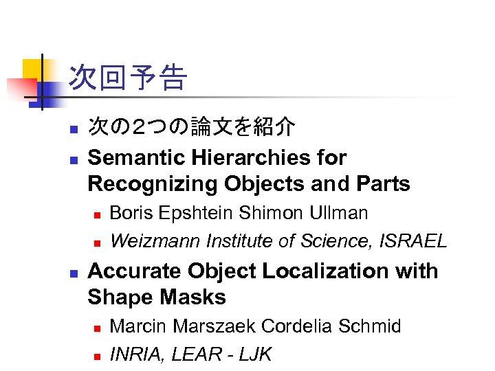 次回予告 n n 次の2つの論文を紹介 Semantic Hierarchies for Recognizing Objects and Parts n n n