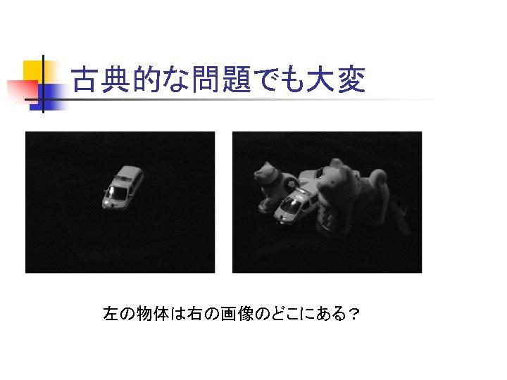 古典的な問題でも大変 左の物体は右の画像のどこにある?