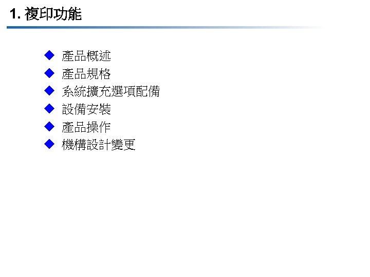 1. 複印功能 u u u 產品概述 產品規格 系統擴充選項配備 設備安裝 產品操作 機構設計變更