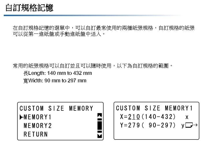 自訂規格記憶 在自訂規格記憶的選單中,可以自訂最常使用的兩種紙張規格,自訂規格的紙張 可以從第一進紙盤或手動進紙盤中送入。 常用的紙張規格可以自訂並且可以隨時使用,以下為自訂規格的範圍。 長Length: 140 mm to 432 mm 寬Width: 90 mm to