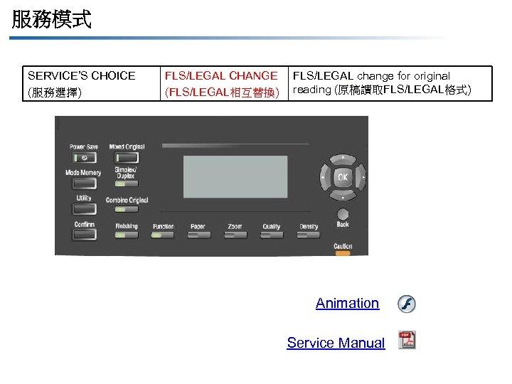 服務模式 SERVICE'S CHOICE (服務選擇) FLS/LEGAL CHANGE (FLS/LEGAL相互替換) FLS/LEGAL change for original reading (原稿讀取FLS/LEGAL格式) Animation