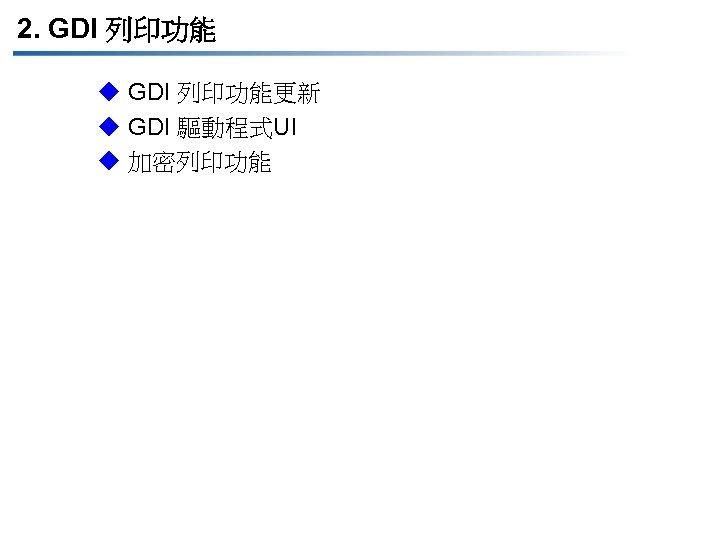 2. GDI 列印功能 u GDI 列印功能更新 u GDI 驅動程式UI u 加密列印功能