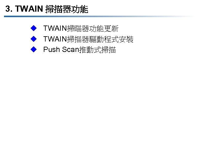 3. TWAIN 掃描器功能 u TWAIN掃瞄器功能更新 u TWAIN掃描器驅動程式安裝 u Push Scan推動式掃描