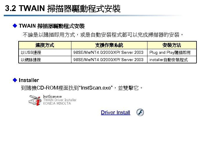 3. 2 TWAIN 掃描器驅動程式安裝 u TWAIN 掃描器驅動程式安裝 不論是以隨插即用方式,或是自動安裝程式都可以完成掃描器的安裝。 連接方式 支援作業系統 安裝方法 以USB連接 98 SE/Me/NT