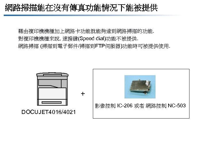 網路掃描能在沒有傳真功能情況下能被提供 藉由複印機機種加上網路卡功能就能夠達到網路掃描的功能. 對複印機機種來說, 速撥鍵(Speed dial)功能不被提供. 網路掃描 (掃描到電子郵件/掃描到FTP伺服器)功能時可被提供使用. + 影像控制 IC-206 或者 網路控制 NC-503 DOCUJET