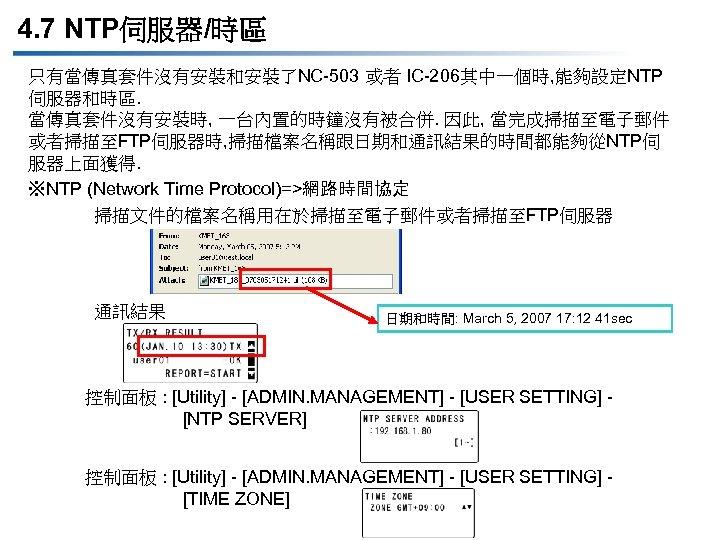 4. 7 NTP伺服器/時區 只有當傳真套件沒有安裝和安裝了NC-503 或者 IC-206其中一個時, 能夠設定NTP 伺服器和時區. 當傳真套件沒有安裝時, 一台內置的時鐘沒有被合併. 因此, 當完成掃描至電子郵件 或者掃描至FTP伺服器時, 掃描檔案名稱跟日期和通訊結果的時間都能夠從NTP伺