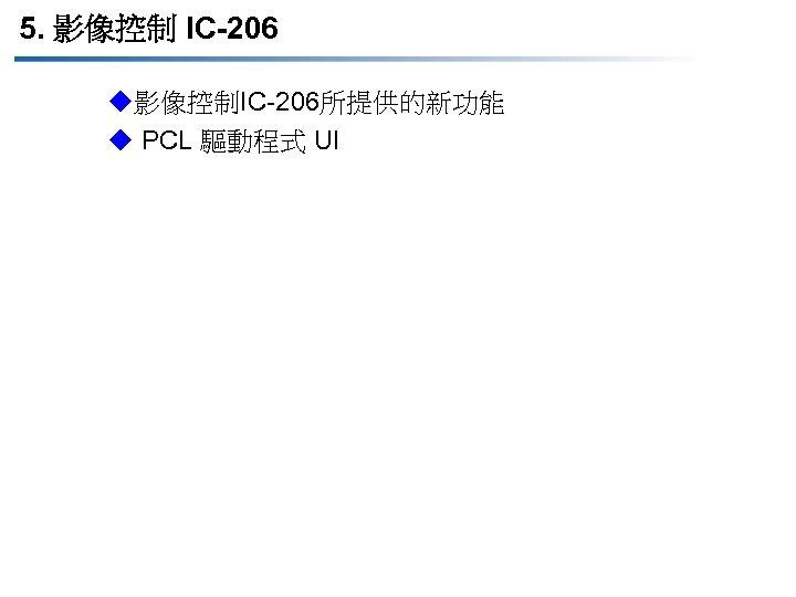 5. 影像控制 IC-206 u影像控制IC-206所提供的新功能 u PCL 驅動程式 UI