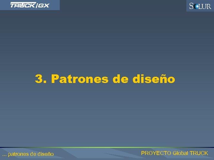 3. Patrones de diseño . . . patrones de diseño PROYECTO Global TRUCK
