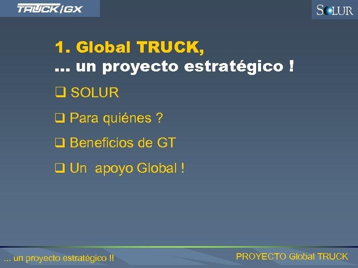 1. Global TRUCK, . . . un proyecto estratégico ! q SOLUR q Para