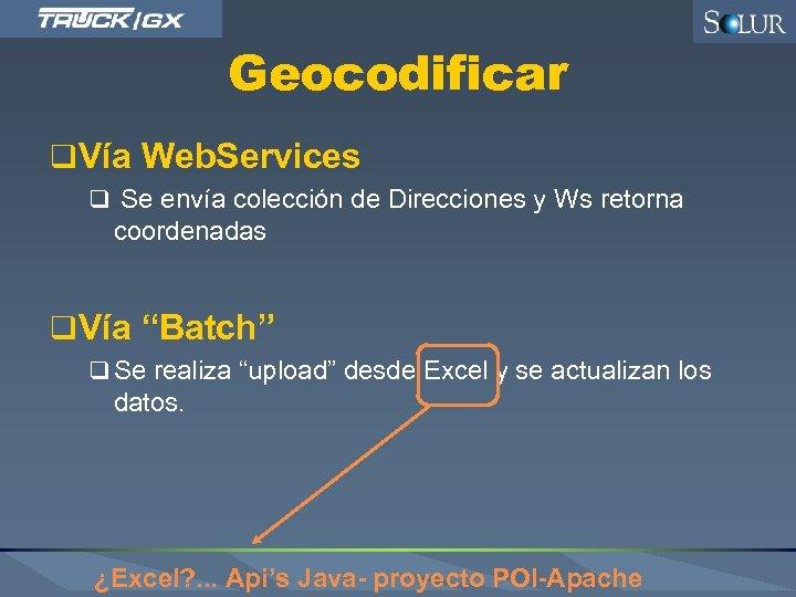 Geocodificar q Vía Web. Services q Se envía colección de Direcciones y Ws retorna
