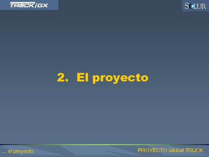 2. El proyecto . . . el proyecto PROYECTO Global TRUCK